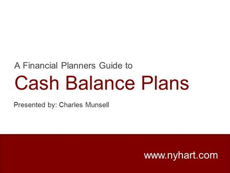 A Financial Planners Guide to Cash Balance Plans www.nyhart.com Presented by: Charles Munsell.