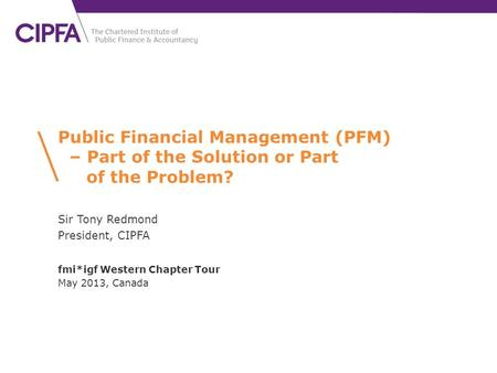 Public Financial Management (PFM) – Part of the Solution or Part of the Problem? Sir Tony Redmond President, CIPFA fmi*igf Western Chapter Tour May 2013,
