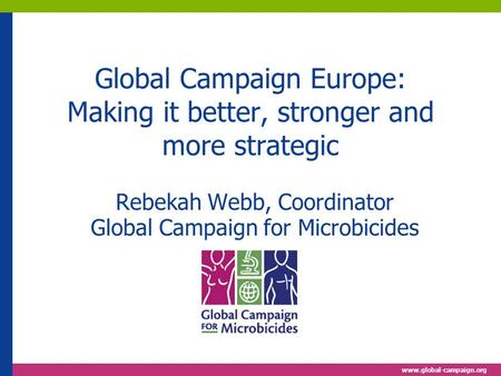 Www.global-campaign.org Global Campaign Europe: Making it better, stronger and more strategic Rebekah Webb, Coordinator Global Campaign for Microbicides.