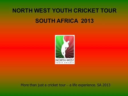 NORTH WEST YOUTH CRICKET TOUR SOUTH AFRICA 2013 More than just a cricket tour – a life experience. SA 2013.