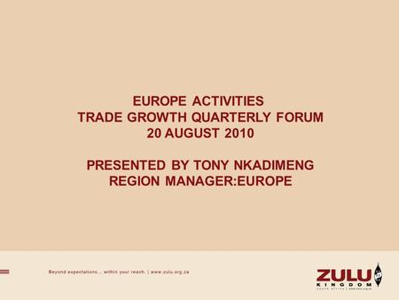 EUROPE ACTIVITIES TRADE GROWTH QUARTERLY FORUM 20 AUGUST 2010 PRESENTED BY TONY NKADIMENG REGION MANAGER:EUROPE.