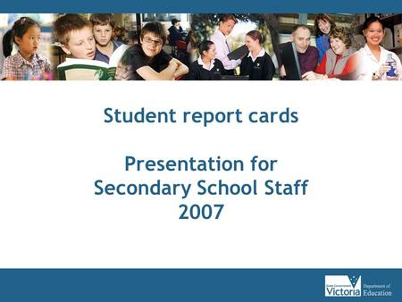 Student report cards Presentation for Secondary School Staff 2007.