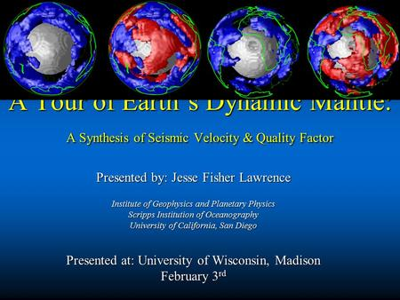 A Tour of Earth's Dynamic Mantle: A Synthesis of Seismic Velocity & Quality Factor Presented by: Jesse Fisher Lawrence Institute of Geophysics and Planetary.