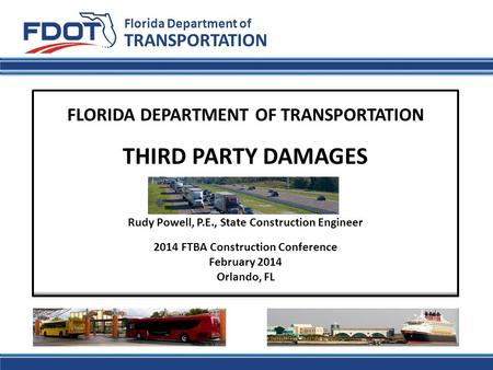Florida Department of TRANSPORTATION FLORIDA DEPARTMENT OF TRANSPORTATION THIRD PARTY DAMAGES Rudy Powell, P.E., State Construction Engineer 2014 FTBA.