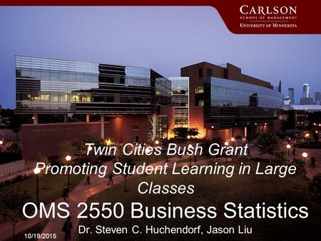 10/19/2015 Twin Cities Bush Grant Promoting Student Learning in Large Classes OMS 2550 Business Statistics Dr. Steven C. Huchendorf, Jason Liu.