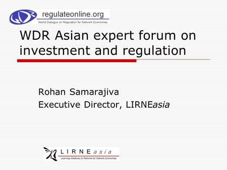 WDR Asian expert forum on investment and regulation Rohan Samarajiva Executive Director, LIRNEasia.