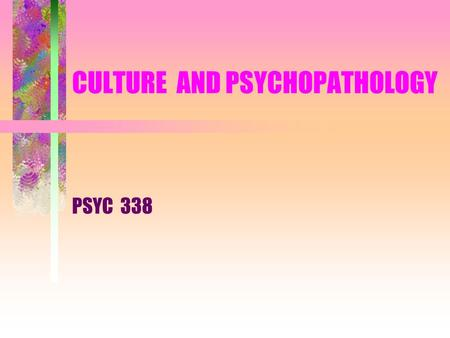 CULTURE AND PSYCHOPATHOLOGY PSYC 338. Culture and Psychopathology What's normal and abnormal ? Expression of Abnormal Behavior Assessment and Diagnosis.