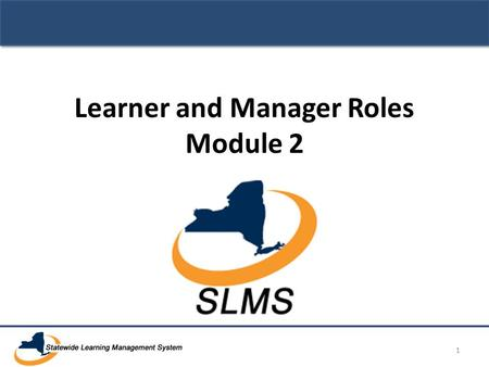 Learner and Manager Roles Module 2 1. SLMS Primary Administrator Training Learner Tasks 2.