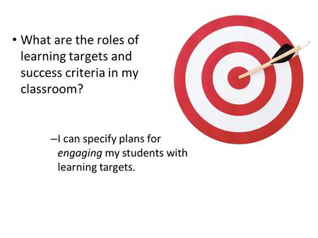 1 What are the roles of learning targets and success criteria in my classroom? – I can specify plans for engaging my students with learning targets.