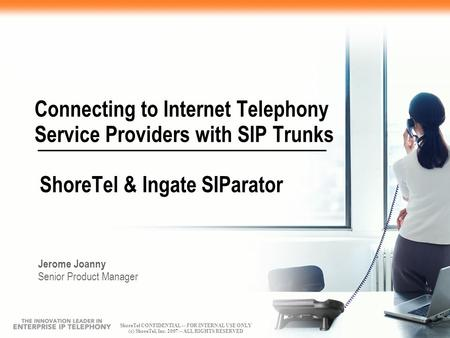 ShoreTel CONFIDENTIAL -- FOR INTERNAL USE ONLY (c) ShoreTel, Inc. 2007 -- ALL RIGHTS RESERVED Connecting to Internet Telephony Service Providers with SIP.