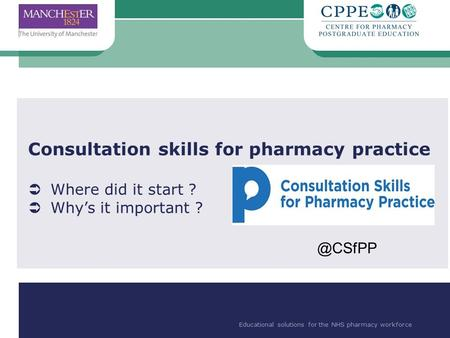 Educational solutions for the NHS pharmacy workforce Consultation skills for pharmacy practice  Where did it start ?  Why's it important ? Educational.
