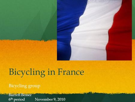 Bicycling in France Bicycling group Barrett Besser 6 th period November 9, 2010.