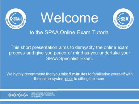 Welcome to the SPAA Online Exam Tutorial This short presentation aims to demystify the online exam process and give you peace of mind as you undertake.