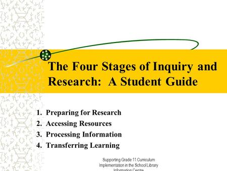 Supporting Grade 11 Curriculum Implementation in the School Library Information Centre The Four Stages of Inquiry and Research: A Student Guide 1. Preparing.