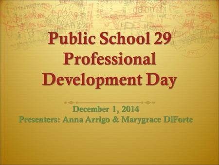 Public School 29 Professional Development Day December 1, 2014 Presenters: Anna Arrigo & Marygrace DiForte.