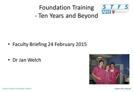 South Thames Foundation Schoolwww.stfs.org.uk Foundation Training - Ten Years and Beyond Faculty Briefing 24 February 2015 Dr Jan Welch.