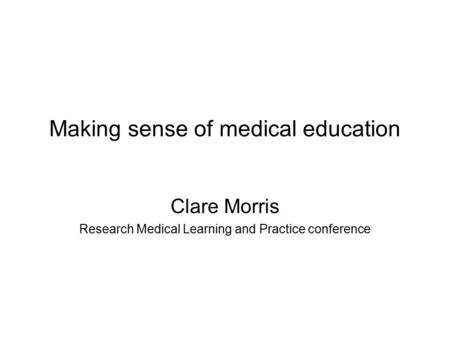 Making sense of medical education Clare Morris Research Medical Learning and Practice conference.