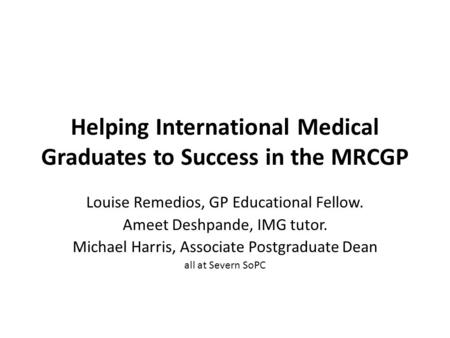 Helping International Medical Graduates to Success in the MRCGP Louise Remedios, GP Educational Fellow. Ameet Deshpande, IMG tutor. Michael Harris, Associate.