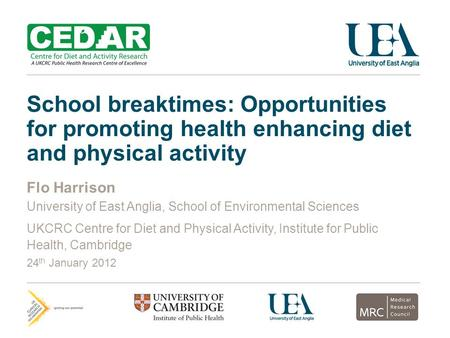 School breaktimes: Opportunities for promoting health enhancing diet and physical activity Flo Harrison University of East Anglia, School of Environmental.