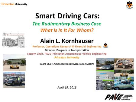 Smart Driving Cars: The Rudimentary Business Case What Is In It For Whom? Alain L. Kornhauser Professor, Operations Research & Financial Engineering Director,