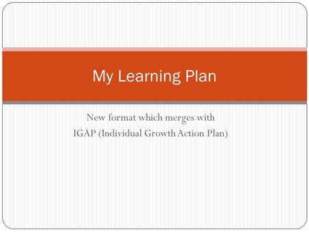 New format which merges with IGAP (Individual Growth Action Plan) My Learning Plan.