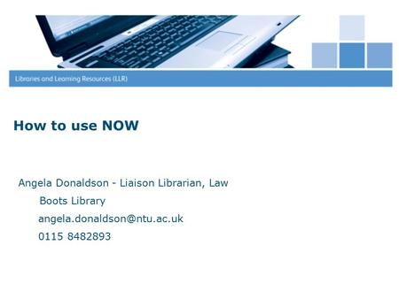 How to use NOW Angela Donaldson - Liaison Librarian, Law Boots Library 0115 8482893.
