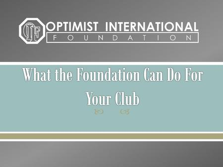 . Seeking, receiving and managing funds and real personal property for the benefit of Optimist International and its Member Clubs in its charitable,