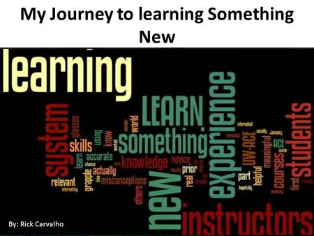 My Journey to learning Something New By: Rick Carvalho.