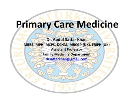 Primary Care Medicine Dr. Abdul Sattar Khan MBBS, MPH, MCPS, DCHM, MRCGP (UK), FRIPH (UK) Assistant Professor Family Medicine Department