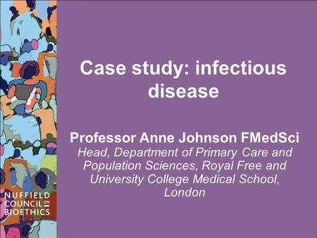 Case study: infectious disease Professor Anne Johnson FMedSci Head, Department of Primary Care and Population Sciences, Royal Free and University College.