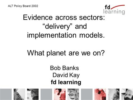 "ALT Policy Board 2002 Evidence across sectors: ""delivery"" and implementation models. What planet are we on? Bob Banks David Kay fd learning."