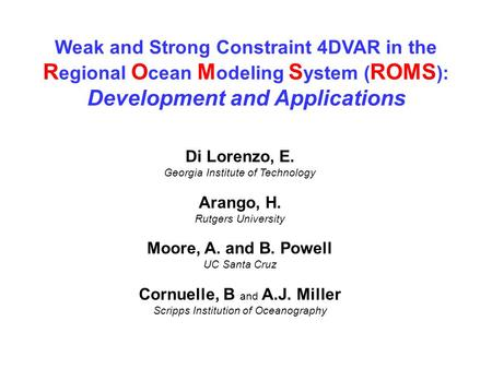 Weak and Strong Constraint 4DVAR in the R egional O cean M odeling S ystem ( ROMS ): Development and Applications Di Lorenzo, E. Georgia Institute of Technology.