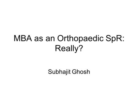 MBA as an Orthopaedic SpR: Really? Subhajit Ghosh.