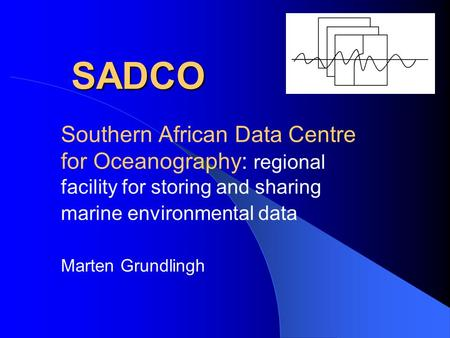 SADCO SADCO Southern African Data Centre for Oceanography: regional facility for storing and sharing marine environmental data Marten Grundlingh.