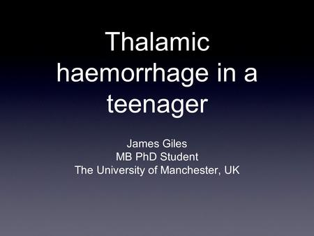 Thalamic haemorrhage in a teenager James Giles MB PhD Student The University of Manchester, UK.