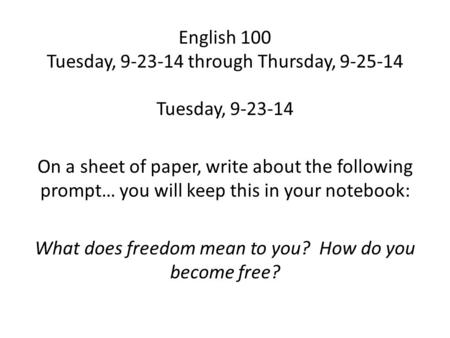 English 100 Tuesday, 9-23-14 through Thursday, 9-25-14 Tuesday, 9-23-14 On a sheet of paper, write about the following prompt… you will keep this in your.