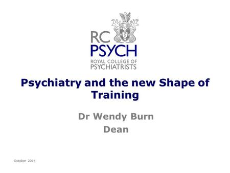 Psychiatry and the new Shape of Training Dr Wendy Burn Dean October 2014.