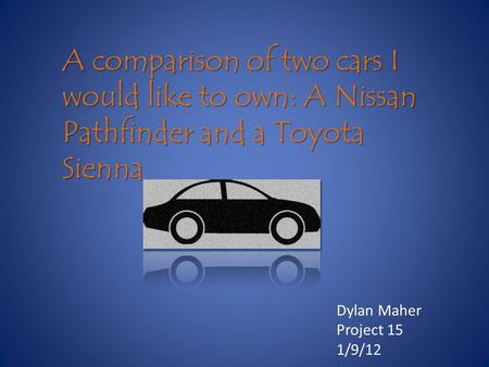 A comparison of two cars I would like to own: A Nissan Pathfinder and a Toyota Sienna Dylan Maher Project 15 1/9/12.