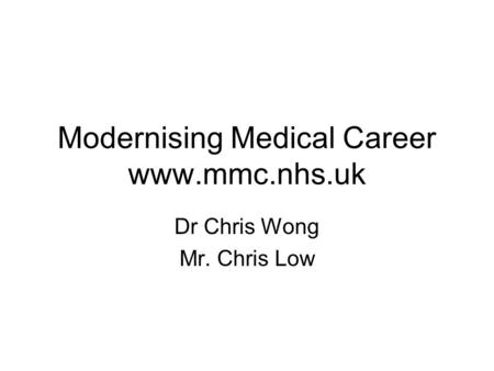 Modernising Medical Career www.mmc.nhs.uk Dr Chris Wong Mr. Chris Low.