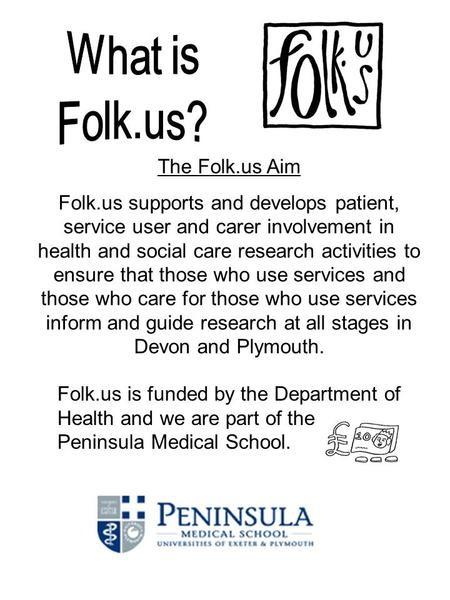 Folk.us is funded by the Department of Health and we are part of the Peninsula Medical School. The Folk.us Aim Folk.us supports and develops patient, service.