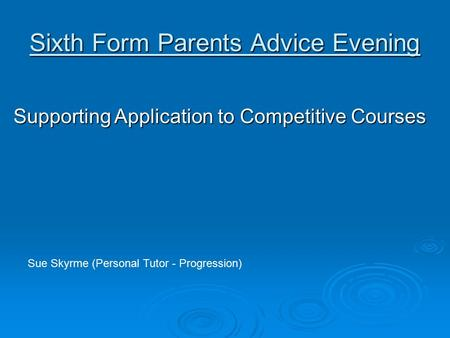Sixth Form Parents Advice Evening Supporting Application to Competitive Courses Sue Skyrme (Personal Tutor - Progression)