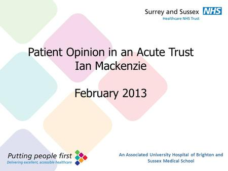 Presentation Title 36pt Arial Bold Sub heading 24pt Arial Patient Opinion in an Acute Trust Ian Mackenzie February 2013 An Associated University Hospital.
