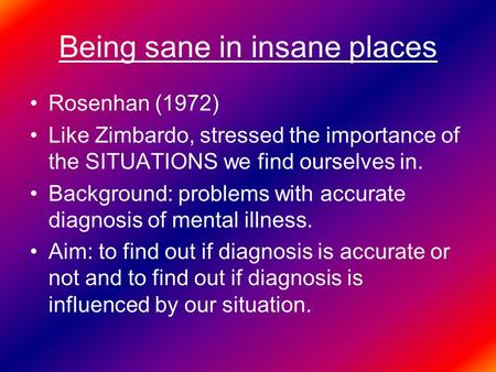 Being sane in insane places Rosenhan (1972) Like Zimbardo, stressed the importance of the SITUATIONS we find ourselves in. Background: problems with accurate.