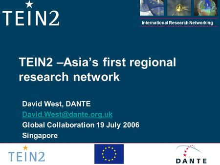 International Research Networking David West, DANTE Global Collaboration 19 July 2006 Singapore TEIN2 –Asia's first regional research.
