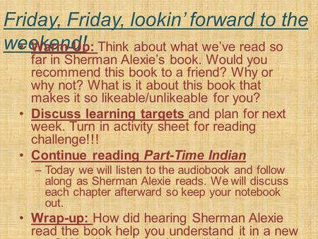 Friday, Friday, lookin' forward to the weekend! Warm-Up: Think about what we've read so far in Sherman Alexie's book. Would you recommend this book to.