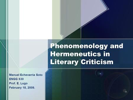 Phenomenology and Hermeneutics in Literary Criticism Manuel Echevarria Soto ENGG 630 Prof. E. Lugo February 18, 2009.