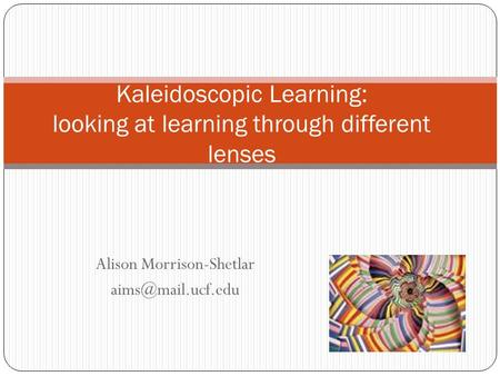 Alison Morrison-Shetlar Kaleidoscopic Learning: looking at learning through different lenses.