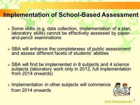 NSS Information Kit 1 Implementation of School-Based Assessment  Some skills (e.g. data collection, implementation of a plan, laboratory skills) cannot.