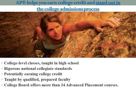 AP® helps you earn college credit and stand out in the college admissions process College-level classes, taught in high school Rigorous national collegiate.