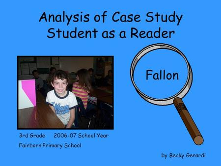 Analysis of Case Study Student as a Reader Fallon 3rd Grade 2006-07 School Year Fairborn Primary School by Becky Gerardi.